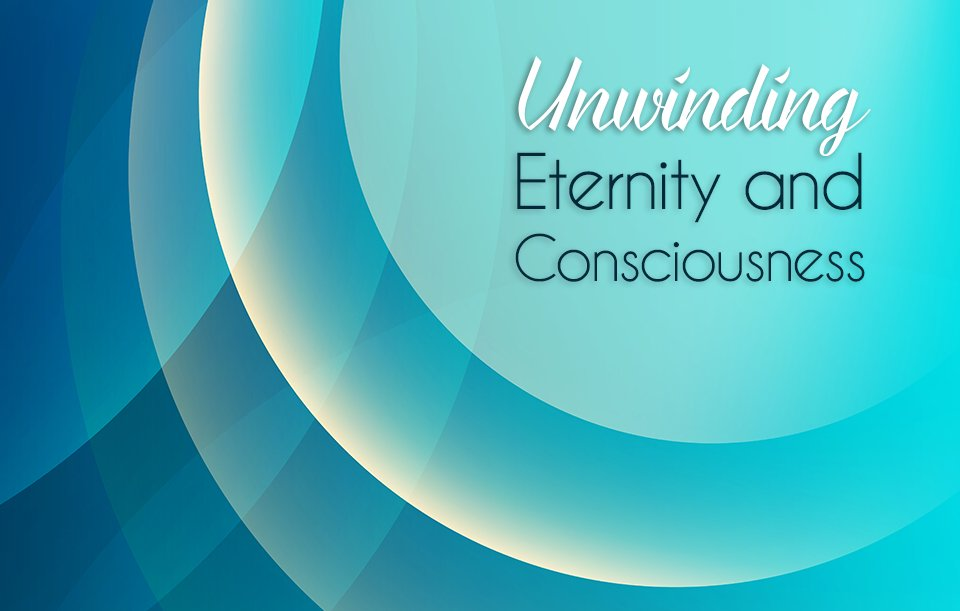 Unwinding Eternity and Consciousness